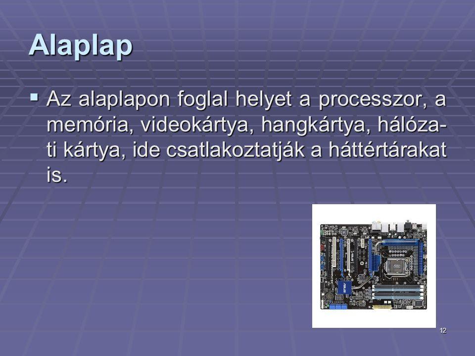 12 Alaplap  Az alaplapon foglal helyet a processzor, a memória, videokártya, hangkártya, hálóza- ti kártya, ide csatlakoztatják a háttértárakat is.