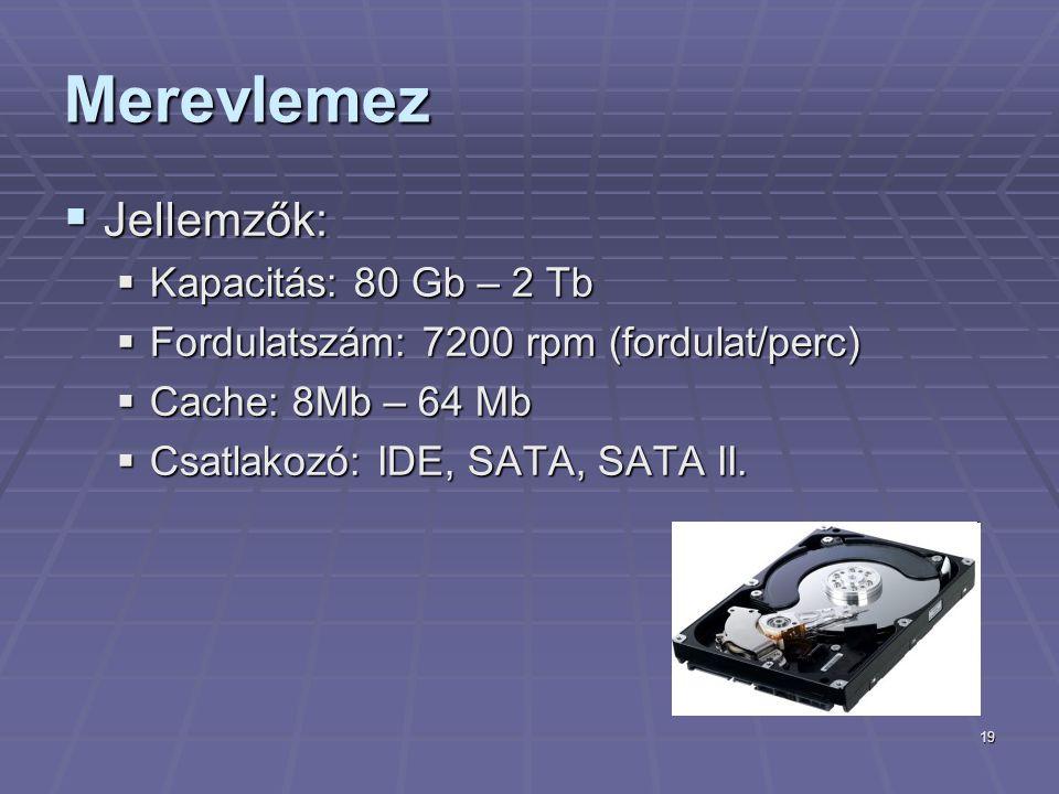 19 Merevlemez  Jellemzők:  Kapacitás: 80 Gb – 2 Tb  Fordulatszám: 7200 rpm (fordulat/perc)  Cache: 8Mb – 64 Mb  Csatlakozó: IDE, SATA, SATA II.
