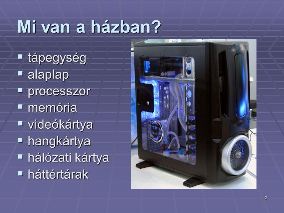 2 Mi van a házban?  tápegység  alaplap  processzor  memória  videókártya  hangkártya  hálózati kártya  háttértárak