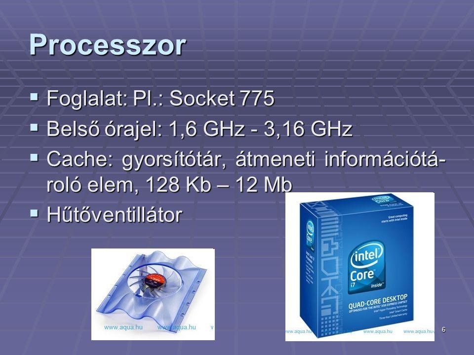 6 Processzor  Foglalat: Pl.: Socket 775  Belső órajel: 1,6 GHz - 3,16 GHz  Cache: gyorsítótár, átmeneti információtá- roló elem, 128 Kb – 12 Mb  Hűtőventillátor