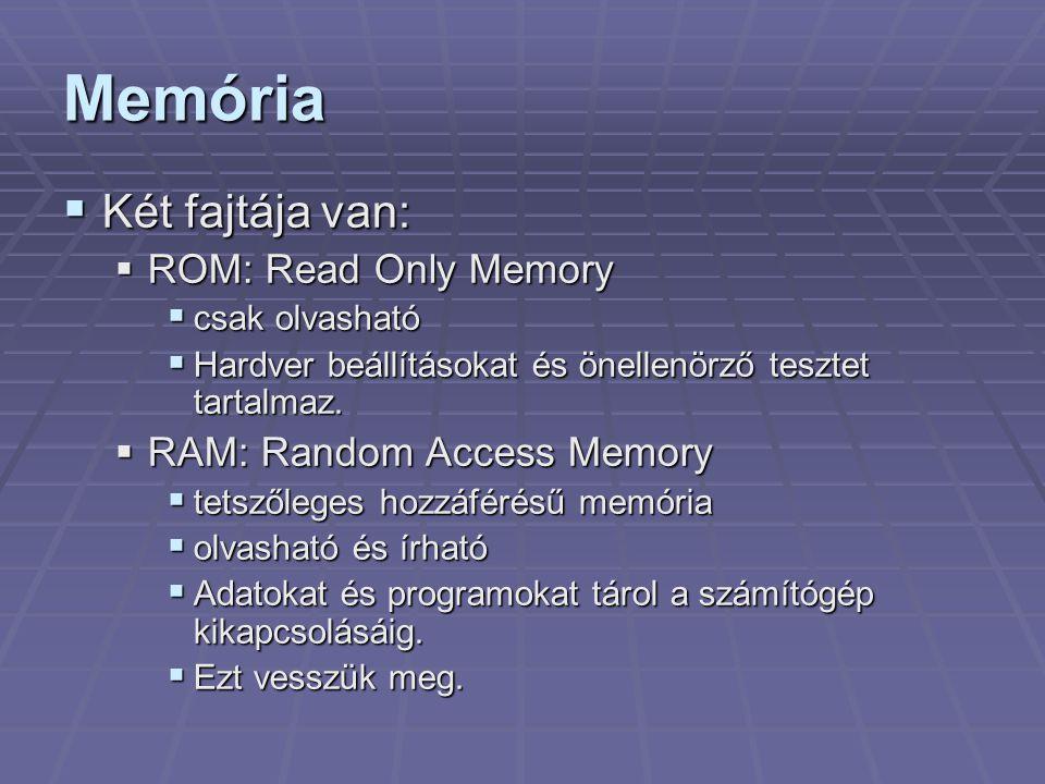 Memória  Két fajtája van:  ROM: Read Only Memory  csak olvasható  Hardver beállításokat és önellenörző tesztet tartalmaz.  RAM: Random Access Mem