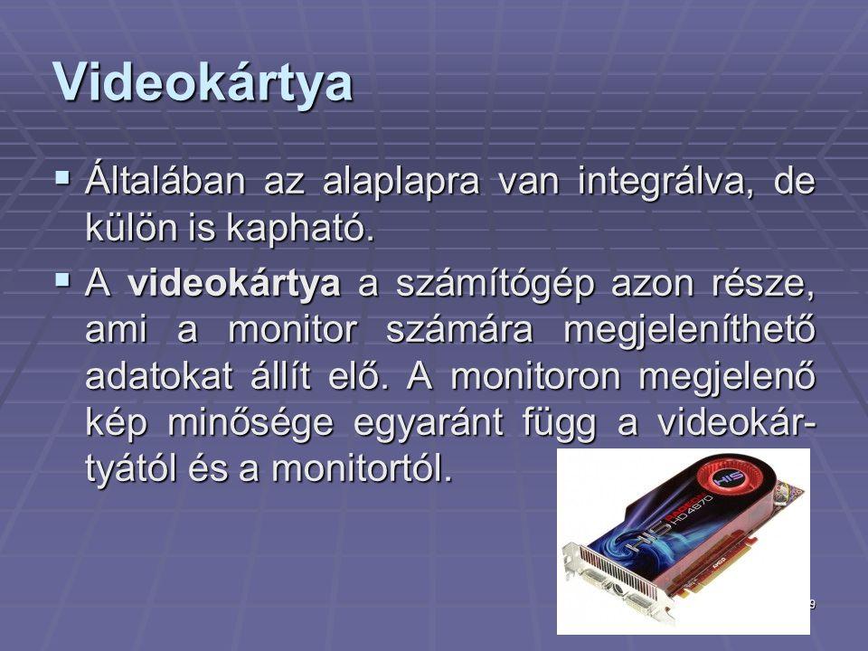 9 Videokártya  Általában az alaplapra van integrálva, de külön is kapható.  A videokártya a számítógép azon része, ami a monitor számára megjeleníth