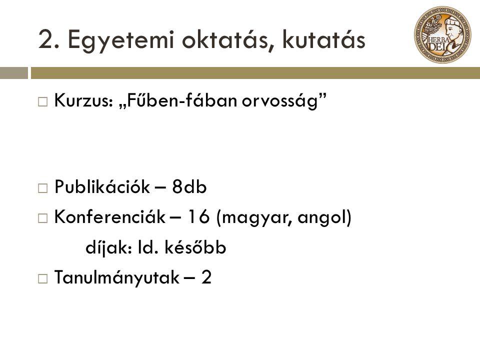 """2. Egyetemi oktatás, kutatás  Kurzus: """"Fűben-fában orvosság""""  Publikációk – 8db  Konferenciák – 16 (magyar, angol) díjak: ld. később  Tanulmányuta"""