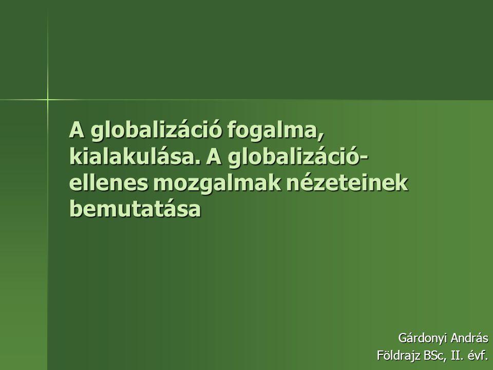 A globalizáció fogalma, kialakulása. A globalizáció- ellenes mozgalmak nézeteinek bemutatása Gárdonyi András Földrajz BSc, II. évf.