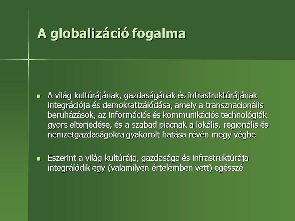 A globalizáció fogalma A világ kultúrájának, gazdaságának és infrastruktúrájának integrációja és demokratizálódása, amely a transznacionális beruházás