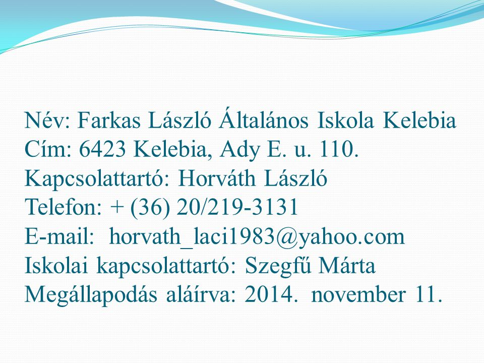 Név: Farkas László Általános Iskola Kelebia Cím: 6423 Kelebia, Ady E. u. 110. Kapcsolattartó: Horváth László Telefon: + (36) 20/219-3131 E-mail: horva