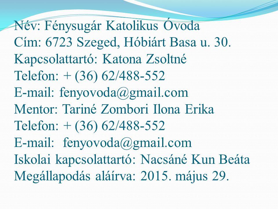 Név: Fénysugár Katolikus Óvoda Cím: 6723 Szeged, Hóbiárt Basa u. 30. Kapcsolattartó: Katona Zsoltné Telefon: + (36) 62/488-552 E-mail: fenyovoda@gmail