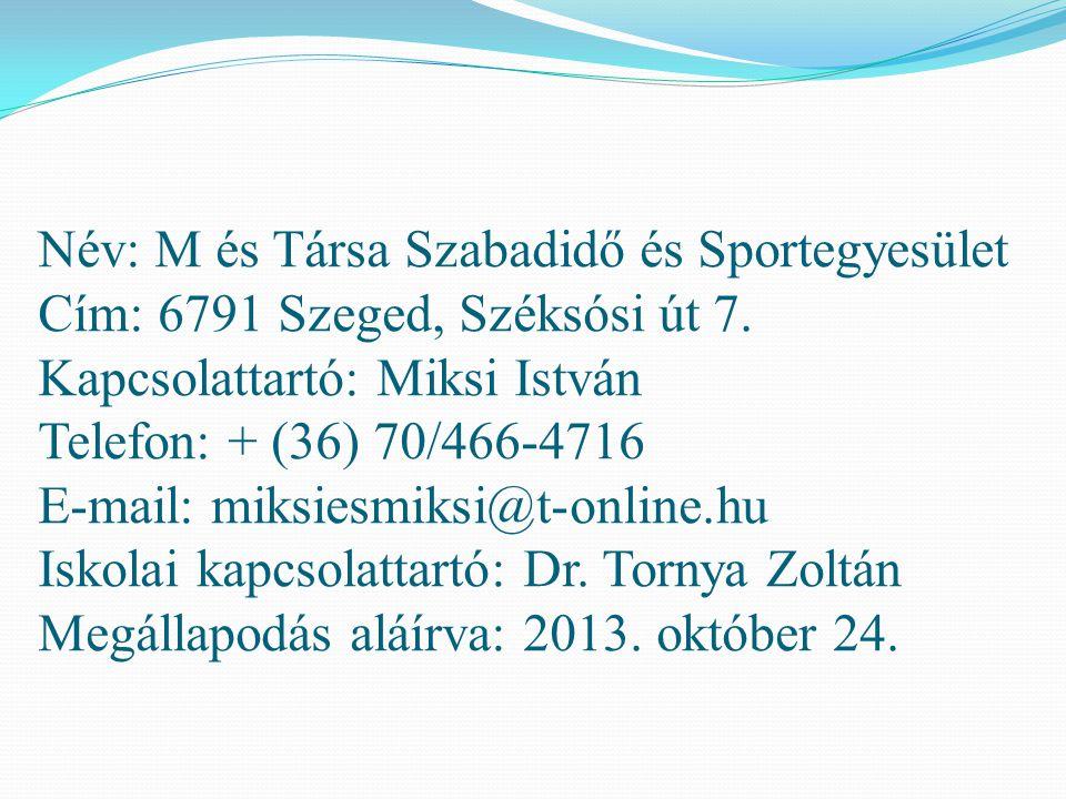 Név: M és Társa Szabadidő és Sportegyesület Cím: 6791 Szeged, Széksósi út 7. Kapcsolattartó: Miksi István Telefon: + (36) 70/466-4716 E-mail: miksiesm