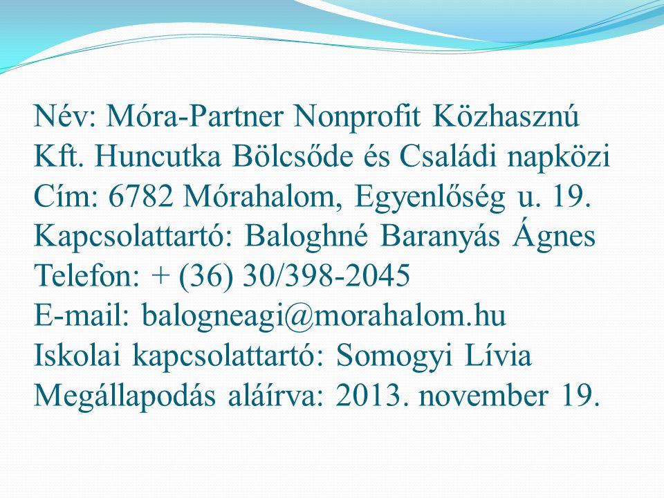 Név: Móra-Partner Nonprofit Közhasznú Kft. Huncutka Bölcsőde és Családi napközi Cím: 6782 Mórahalom, Egyenlőség u. 19. Kapcsolattartó: Baloghné Barany