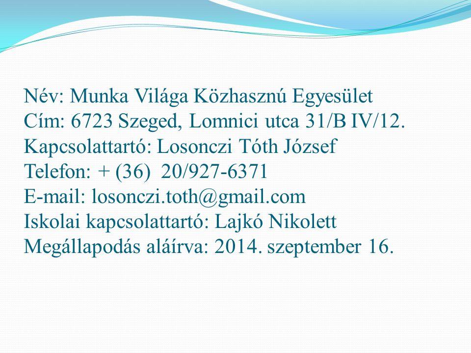 Név: Munka Világa Közhasznú Egyesület Cím: 6723 Szeged, Lomnici utca 31/B IV/12. Kapcsolattartó: Losonczi Tóth József Telefon: + (36) 20/927-6371 E-ma