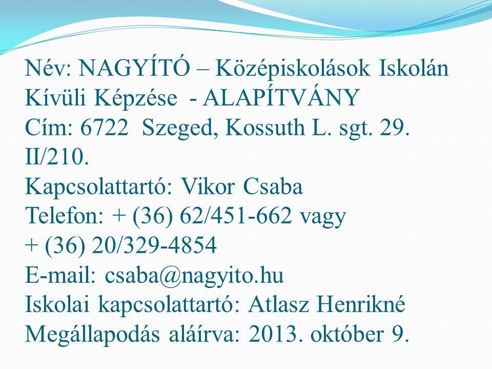 Név: NAGYÍTÓ – Középiskolások Iskolán Kívüli Képzése - ALAPÍTVÁNY Cím: 6722 Szeged, Kossuth L. sgt. 29. II/210. Kapcsolattartó: Vikor Csaba Telefon: +