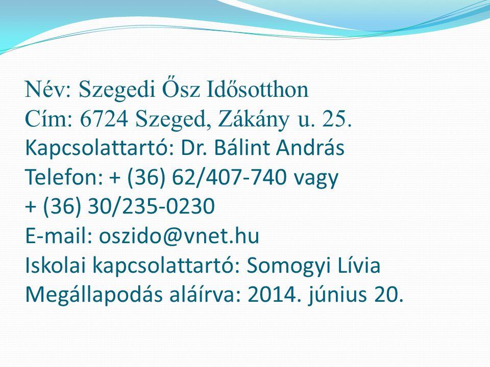 Név: Szegedi Ősz Idősotthon Cím: 6724 Szeged, Zákány u. 25. Kapcsolattartó: Dr. Bálint András Telefon: + (36) 62/407-740 vagy + (36) 30/235-0230 E-mai