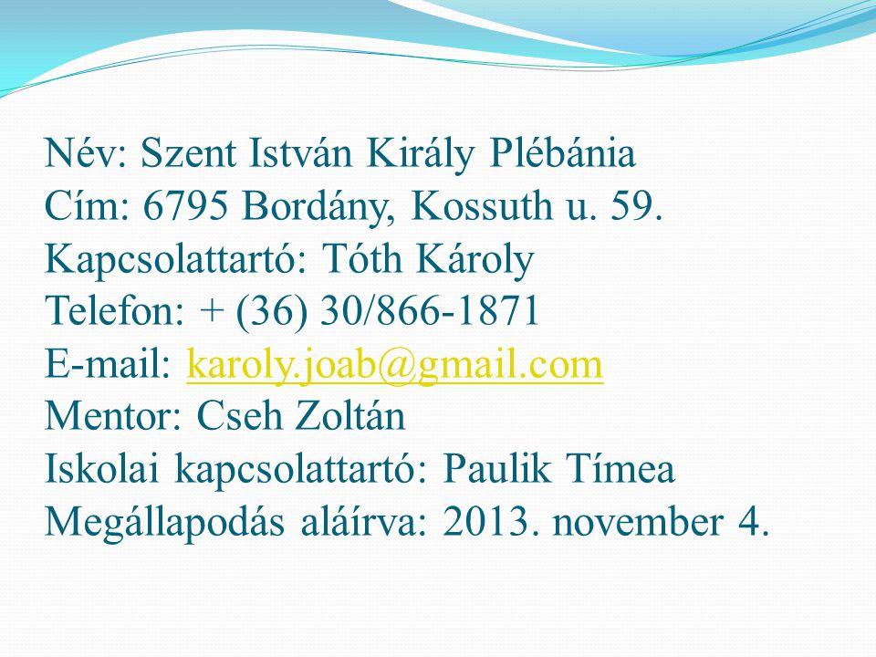 Név: Szent István Király Plébánia Cím: 6795 Bordány, Kossuth u. 59. Kapcsolattartó: Tóth Károly Telefon: + (36) 30/866-1871 E-mail: karoly.joab@gmail.
