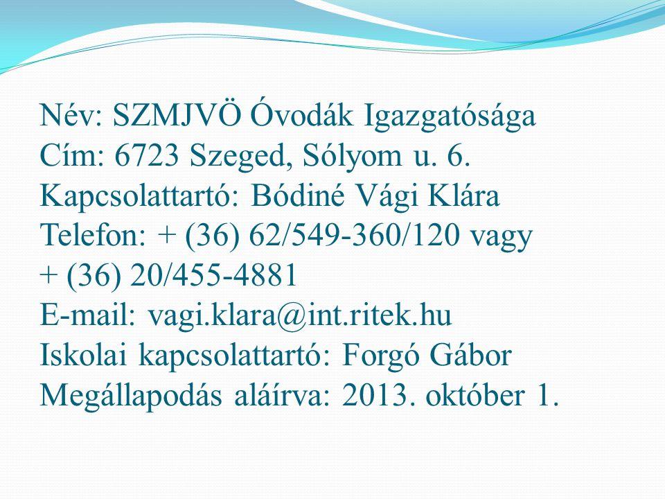 Név: SZMJVÖ Óvodák Igazgatósága Cím: 6723 Szeged, Sólyom u. 6. Kapcsolattartó: Bódiné Vági Klára Telefon: + (36) 62/549-360/120 vagy + (36) 20/455-488