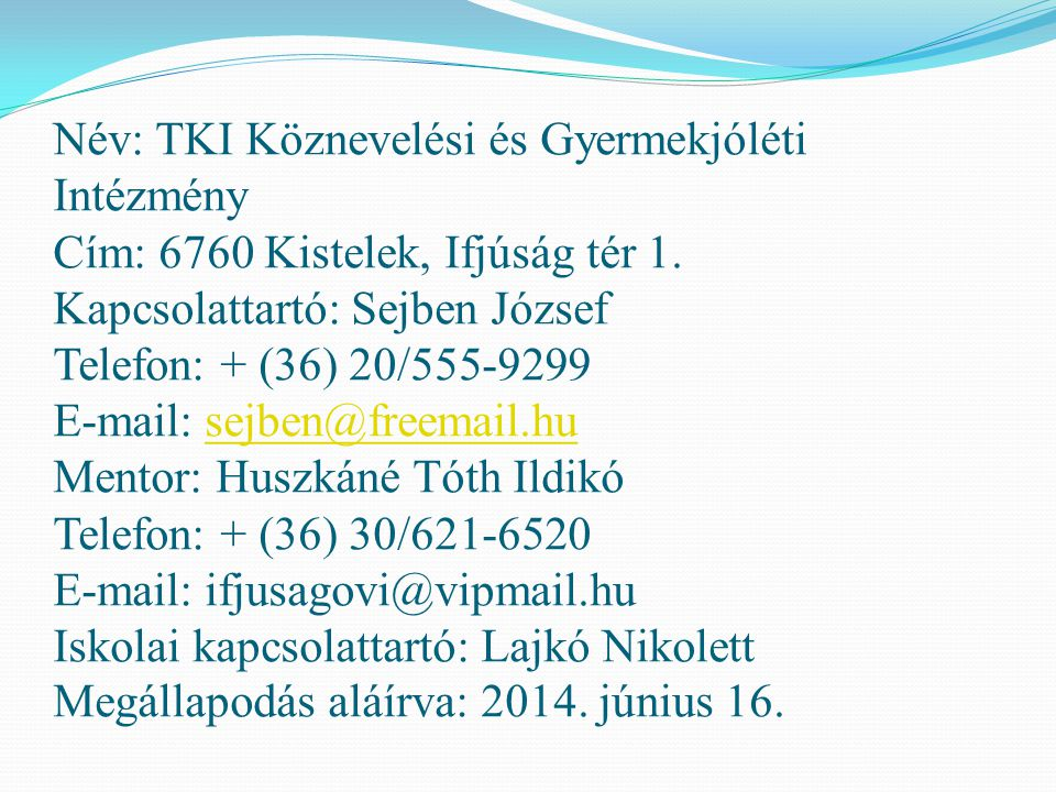 Név: TKI Köznevelési és Gyermekjóléti Intézmény Cím: 6760 Kistelek, Ifjúság tér 1. Kapcsolattartó: Sejben József Telefon: + (36) 20/555-9299 E-mail: s
