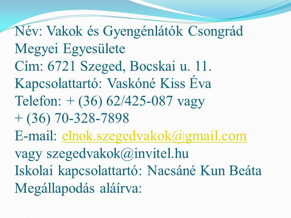 Név: Vakok és Gyengénlátók Csongrád Megyei Egyesülete Cím: 6721 Szeged, Bocskai u. 11. Kapcsolattartó: Vaskóné Kiss Éva Telefon: + (36) 62/425-087 vag