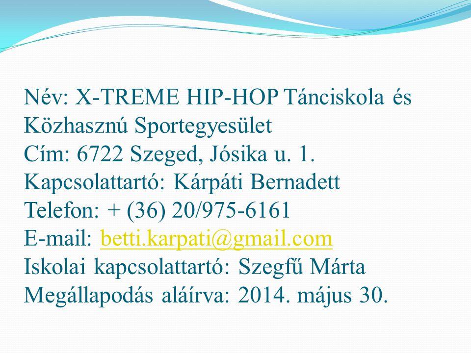 Név: X-TREME HIP-HOP Tánciskola és Közhasznú Sportegyesület Cím: 6722 Szeged, Jósika u. 1. Kapcsolattartó: Kárpáti Bernadett Telefon: + (36) 20/975-61