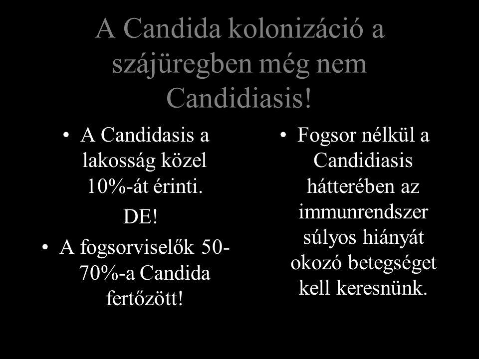 A Candida kolonizáció a szájüregben még nem Candidiasis! A Candidasis a lakosság közel 10%-át érinti. DE! A fogsorviselők 50- 70%-a Candida fertőzött!