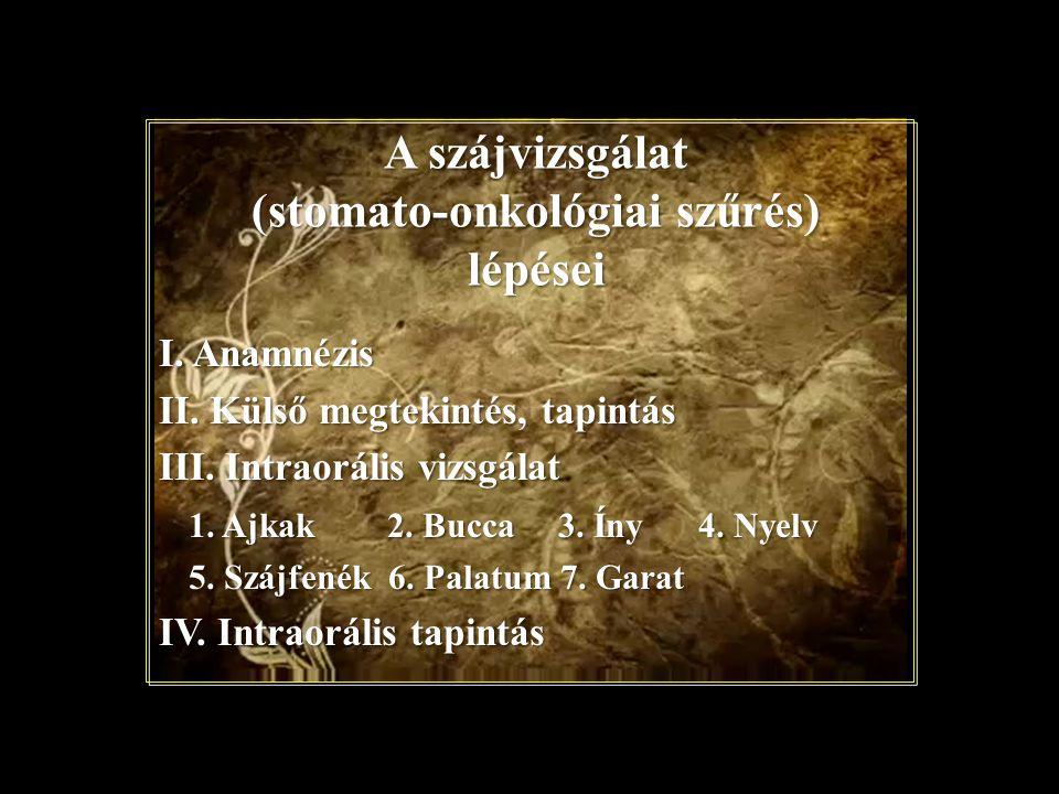 A szájvizsgálat (stomato-onkológiai szűrés) lépései I. Anamnézis II. Külső megtekintés, tapintás III. Intraorális vizsgálat 1. Ajkak 2. Bucca 3. Íny 4