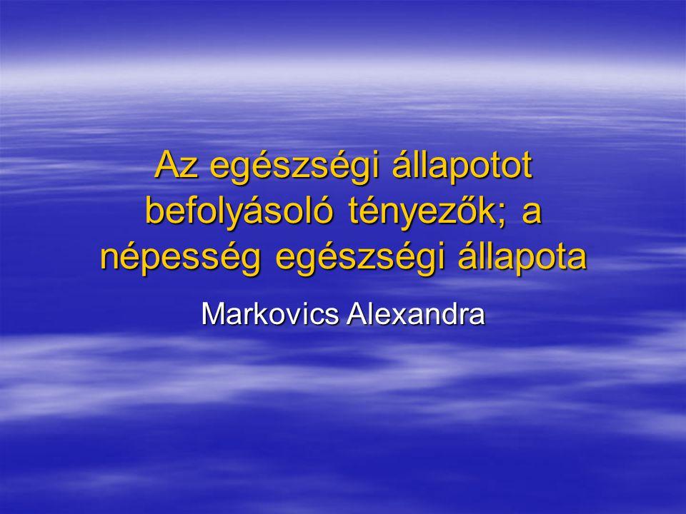 Az egészségi állapotot befolyásoló tényezők; a népesség egészségi állapota Markovics Alexandra