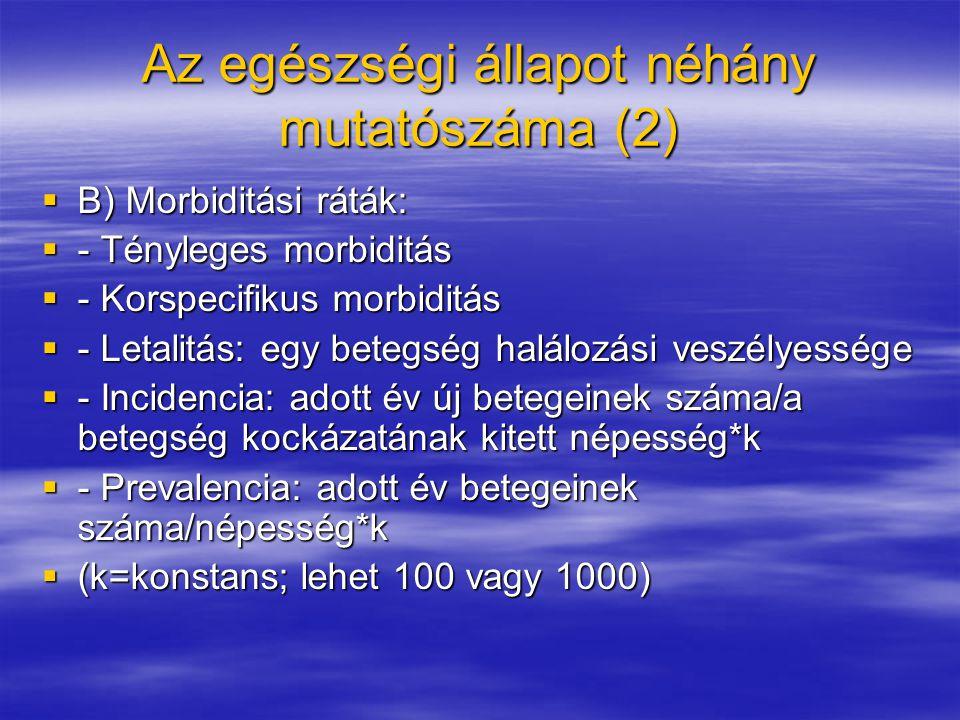 Az egészségi állapot néhány mutatószáma (2)  B) Morbiditási ráták:  - Tényleges morbiditás  - Korspecifikus morbiditás  - Letalitás: egy betegség halálozási veszélyessége  - Incidencia: adott év új betegeinek száma/a betegség kockázatának kitett népesség*k  - Prevalencia: adott év betegeinek száma/népesség*k  (k=konstans; lehet 100 vagy 1000)