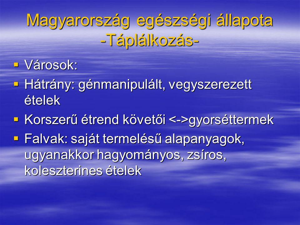 Magyarország egészségi állapota -Táplálkozás-  Városok:  Hátrány: génmanipulált, vegyszerezett ételek  Korszerű étrend követői gyorséttermek  Falvak: saját termelésű alapanyagok, ugyanakkor hagyományos, zsíros, koleszterines ételek
