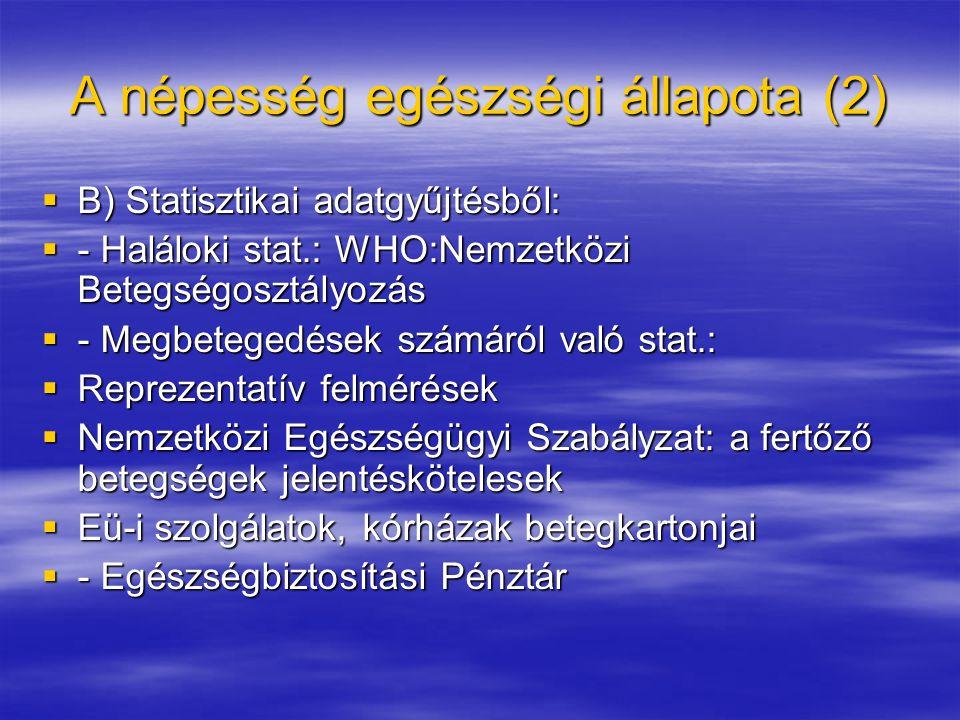 A népesség egészségi állapota (2)  B) Statisztikai adatgyűjtésből:  - Haláloki stat.: WHO:Nemzetközi Betegségosztályozás  - Megbetegedések számáról való stat.:  Reprezentatív felmérések  Nemzetközi Egészségügyi Szabályzat: a fertőző betegségek jelentéskötelesek  Eü-i szolgálatok, kórházak betegkartonjai  - Egészségbiztosítási Pénztár