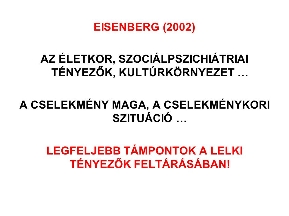 EISENBERG (2002) AZ ÉLETKOR, SZOCIÁLPSZICHIÁTRIAI TÉNYEZŐK, KULTÚRKÖRNYEZET … A CSELEKMÉNY MAGA, A CSELEKMÉNYKORI SZITUÁCIÓ … LEGFELJEBB TÁMPONTOK A L