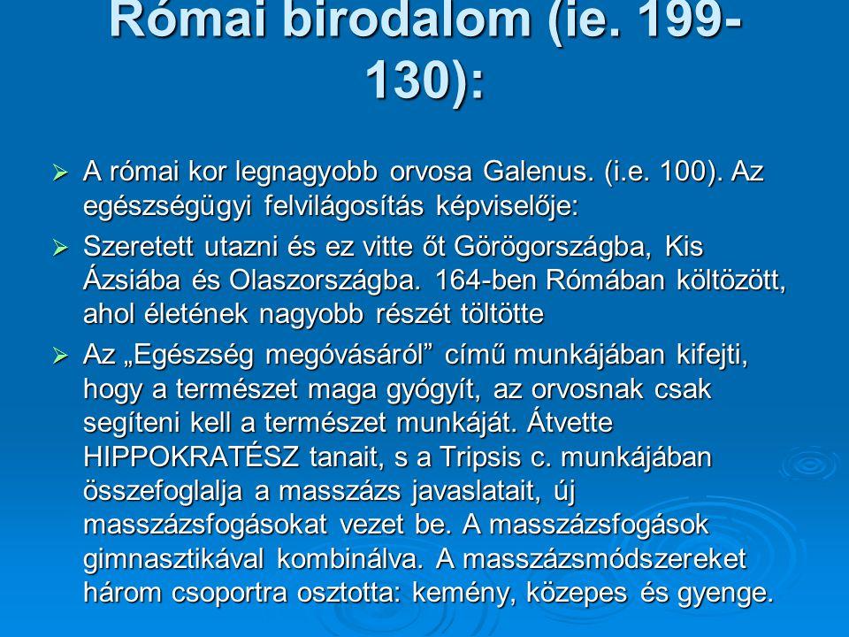 Római birodalom (ie. 199- 130):  A római kor legnagyobb orvosa Galenus. (i.e. 100). Az egészségügyi felvilágosítás képviselője:  Szeretett utazni és