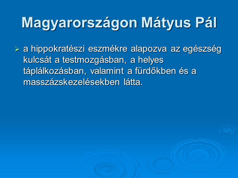 Magyarországon Mátyus Pál  a hippokratészi eszmékre alapozva az egészség kulcsát a testmozgásban, a helyes táplálkozásban, valamint a fürdőkben és a