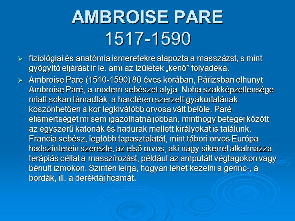 """AMBROISE PARE 1517-1590  fiziológiai és anatómia ismeretekre alapozta a masszázst, s mint gyógyító eljárást ír le. ami az ízületek """"kenő"""" folyadéka."""