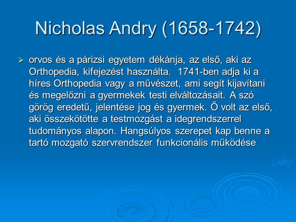 Nicholas Andry (1658-1742)  orvos és a párizsi egyetem dékánja, az első, aki az Orthopedia, kifejezést használta. 1741-ben adja ki a híres Orthopedia