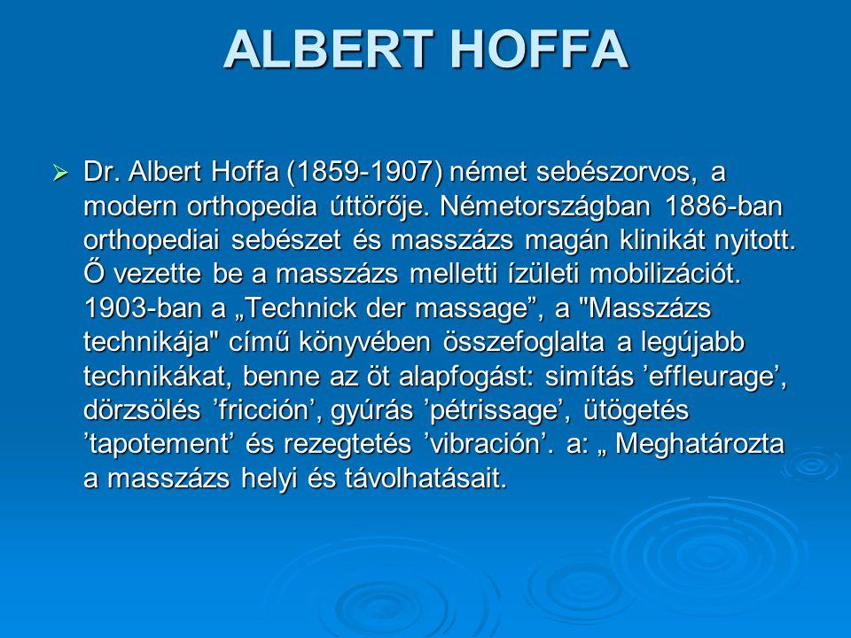 ALBERT HOFFA  Dr. Albert Hoffa (1859-1907) német sebészorvos, a modern orthopedia úttörője. Németországban 1886-ban orthopediai sebészet és masszázs