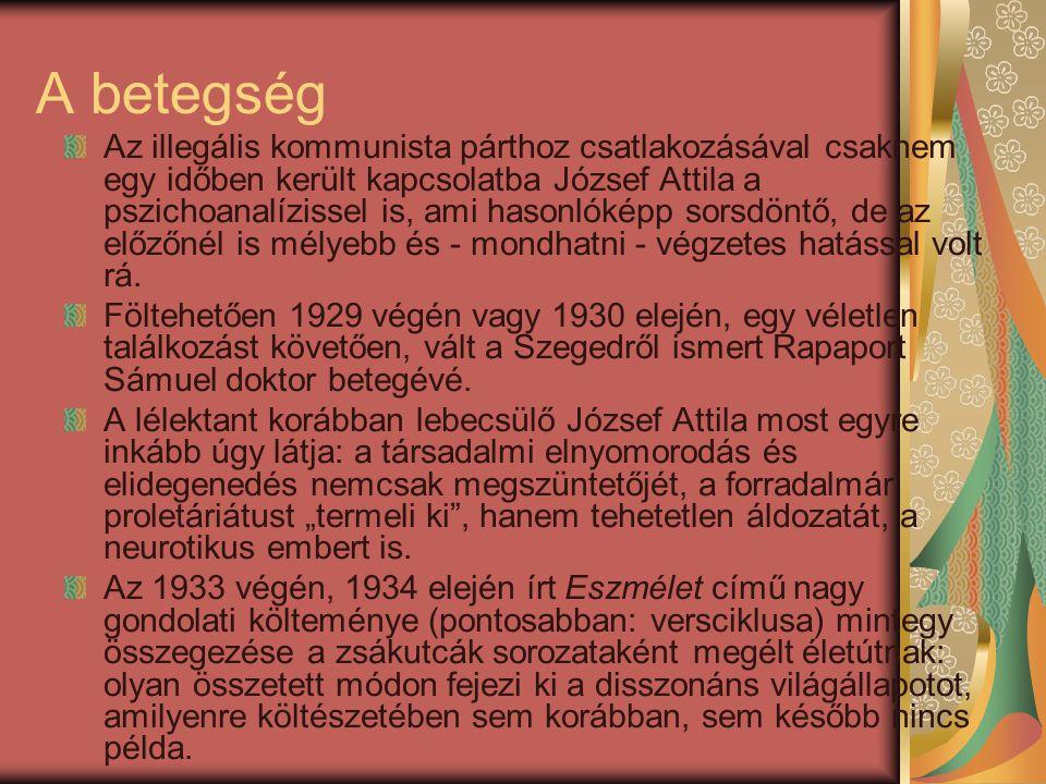 A betegség Az illegális kommunista párthoz csatlakozásával csaknem egy időben került kapcsolatba József Attila a pszichoanalízissel is, ami hasonlóképp sorsdöntő, de az előzőnél is mélyebb és - mondhatni - végzetes hatással volt rá.