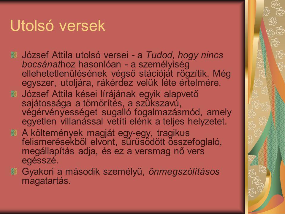 Utolsó versek József Attila utolsó versei - a Tudod, hogy nincs bocsánathoz hasonlóan - a személyiség ellehetetlenülésének végső stációját rögzítik.