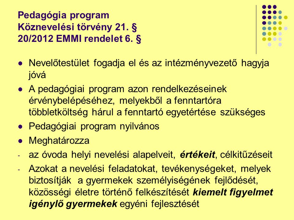 Pedagógia program Köznevelési törvény 21. § 20/2012 EMMI rendelet 6. § Nevelőtestület fogadja el és az intézményvezető hagyja jóvá A pedagógiai progra