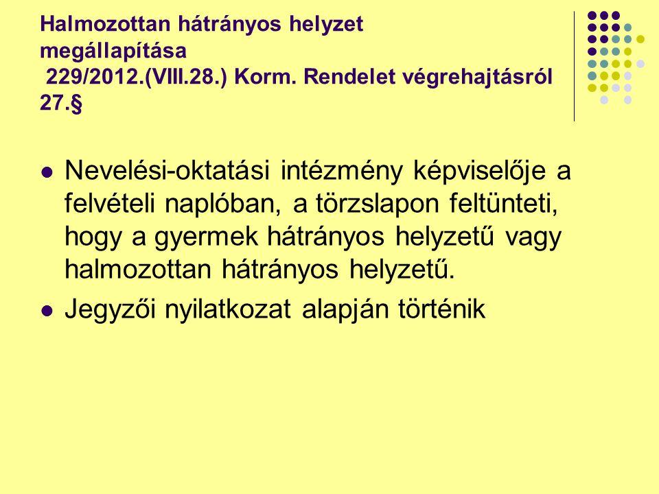 Halmozottan hátrányos helyzet megállapítása 229/2012.(VIII.28.) Korm. Rendelet végrehajtásról 27.§ Nevelési-oktatási intézmény képviselője a felvételi