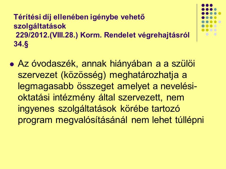 Térítési díj ellenében igénybe vehető szolgáltatások 229/2012.(VIII.28.) Korm. Rendelet végrehajtásról 34.§ Az óvodaszék, annak hiányában a a szülöi s