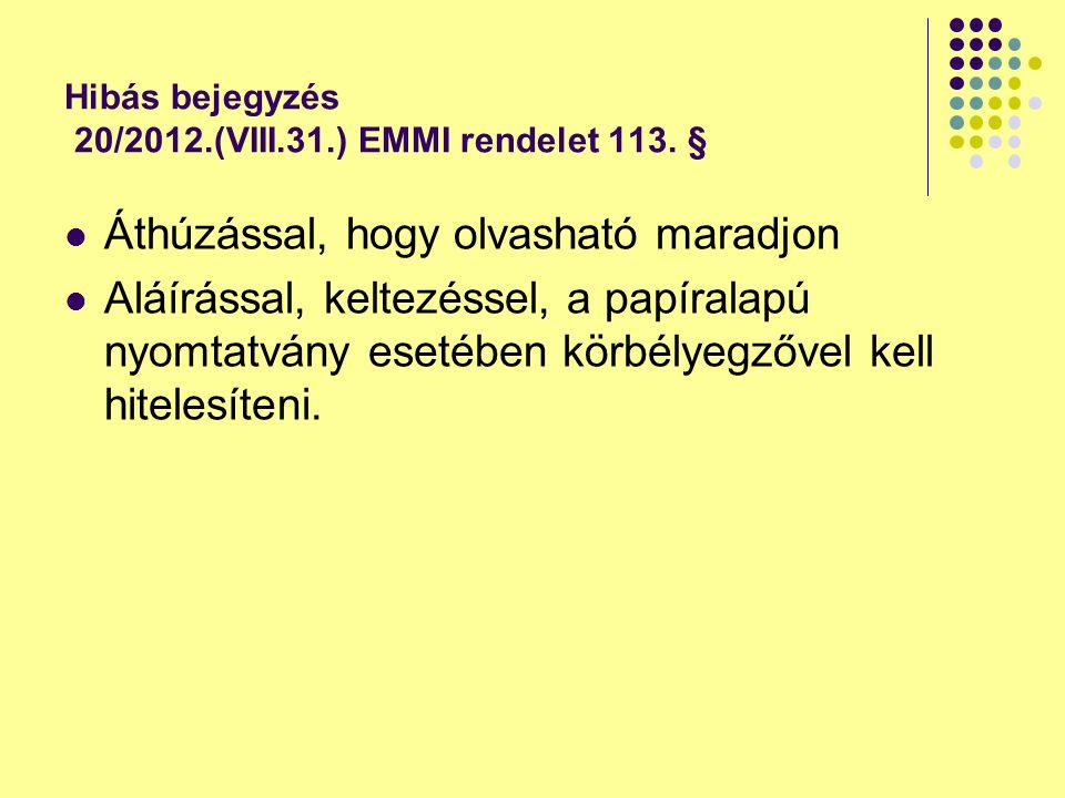 Hibás bejegyzés 20/2012.(VIII.31.) EMMI rendelet 113. § Áthúzással, hogy olvasható maradjon Aláírással, keltezéssel, a papíralapú nyomtatvány esetében