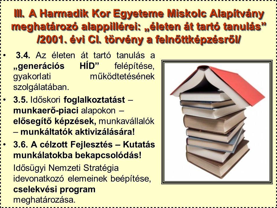 """III. A Harmadik Kor Egyeteme Miskolc Alapítvány meghatározó alappillérei: """"életen át tartó tanulás"""" /2001. évi CI. törvény a felnőttképzésről/ 3.4. Az"""