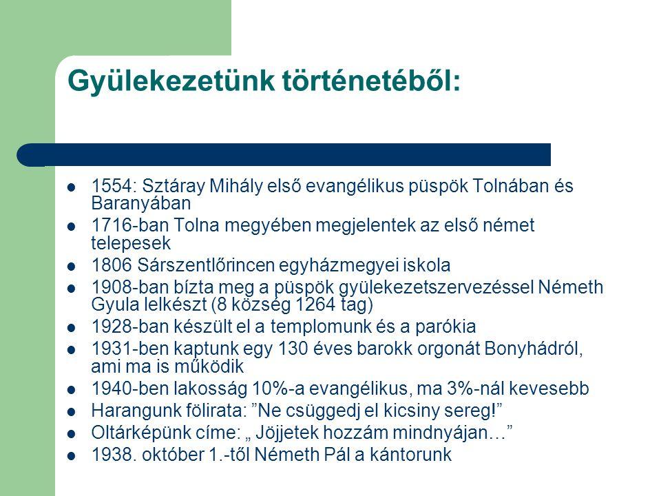 """Gyülekezetünk történetéből: 1554: Sztáray Mihály első evangélikus püspök Tolnában és Baranyában 1716-ban Tolna megyében megjelentek az első német telepesek 1806 Sárszentlőrincen egyházmegyei iskola 1908-ban bízta meg a püspök gyülekezetszervezéssel Németh Gyula lelkészt (8 község 1264 tag) 1928-ban készült el a templomunk és a parókia 1931-ben kaptunk egy 130 éves barokk orgonát Bonyhádról, ami ma is működik 1940-ben lakosság 10%-a evangélikus, ma 3%-nál kevesebb Harangunk fölirata: Ne csüggedj el kicsiny sereg! Oltárképünk címe: """" Jöjjetek hozzám mindnyájan… 1938."""