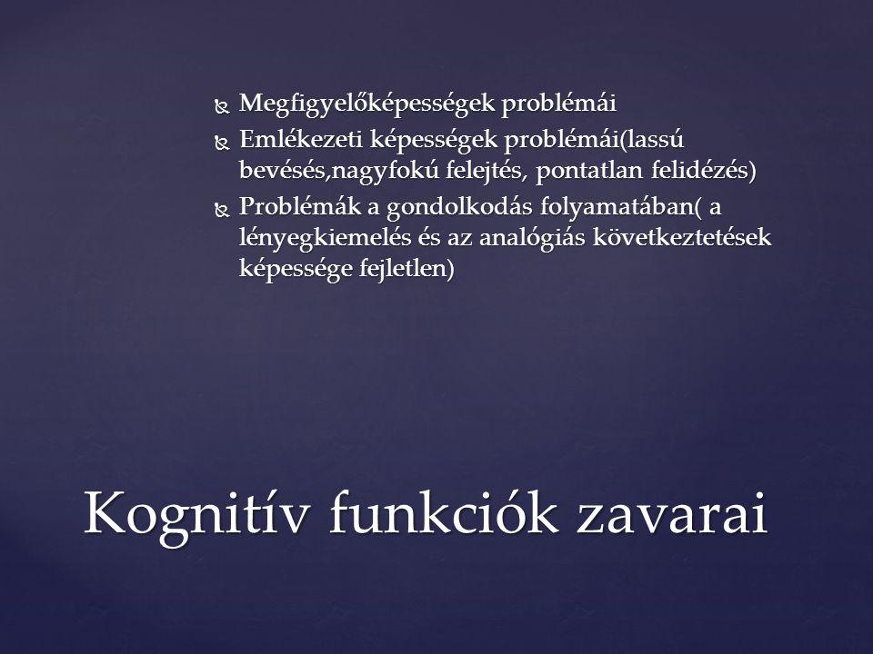  Megfigyelőképességek problémái  Emlékezeti képességek problémái(lassú bevésés,nagyfokú felejtés, pontatlan felidézés)  Problémák a gondolkodás folyamatában( a lényegkiemelés és az analógiás következtetések képessége fejletlen) Kognitív funkciók zavarai