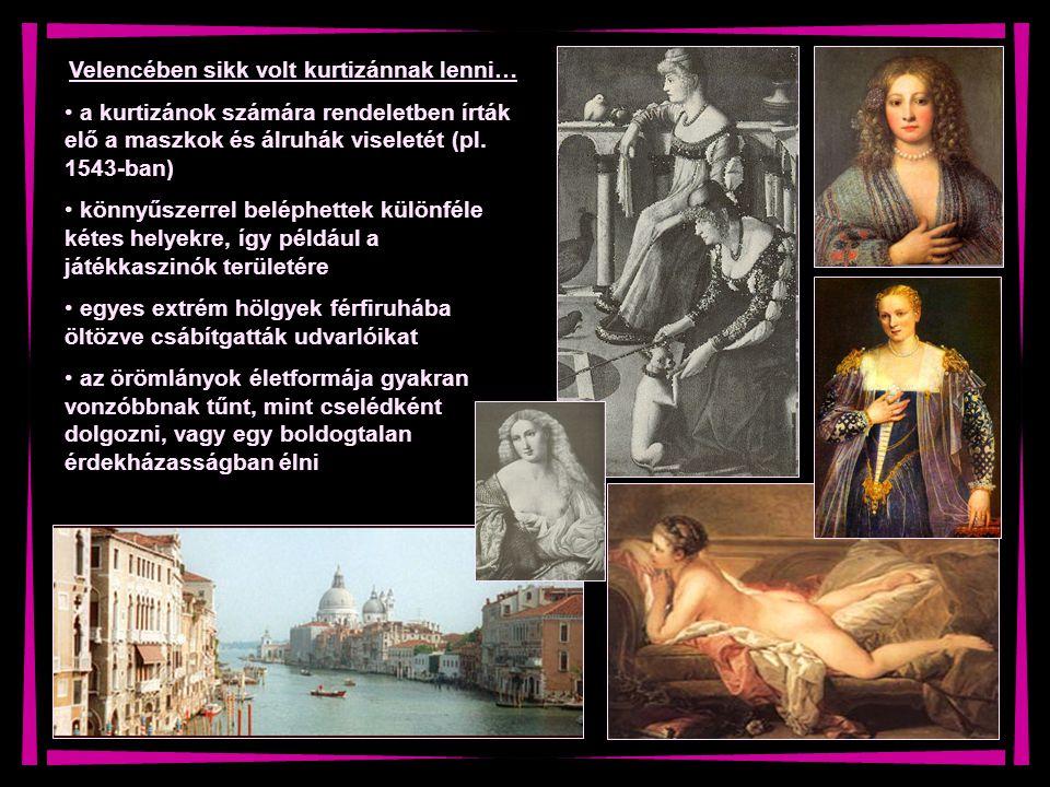 Velencében sikk volt kurtizánnak lenni… a kurtizánok számára rendeletben írták elő a maszkok és álruhák viseletét (pl. 1543-ban) könnyűszerrel beléphe