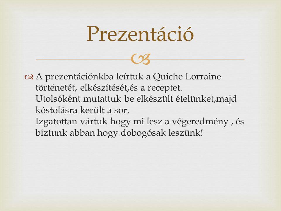   A prezentációnkba leírtuk a Quiche Lorraine történetét, elkészítését,és a receptet.