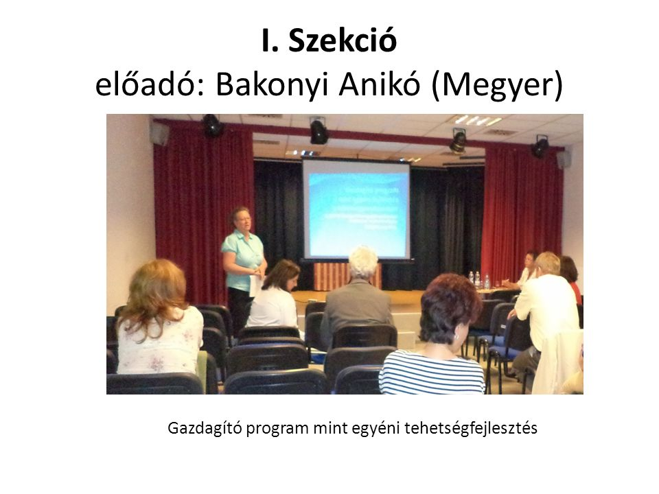 I. Szekció előadó: Bakonyi Anikó (Megyer) Gazdagító program mint egyéni tehetségfejlesztés
