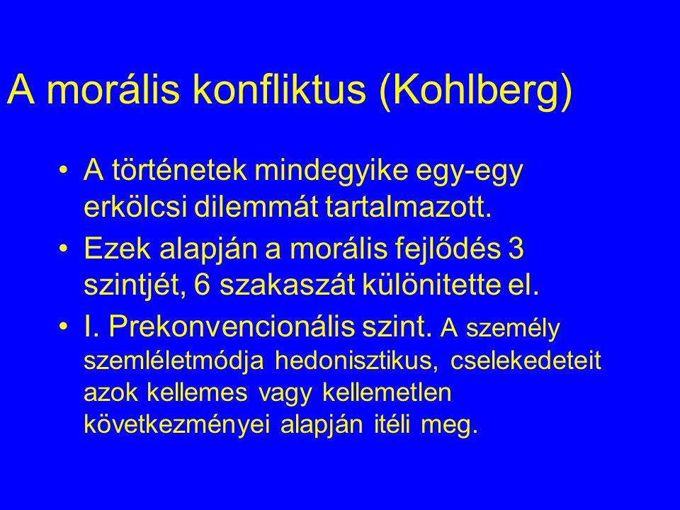 A morális konfliktus (Kohlberg) A történetek mindegyike egy-egy erkölcsi dilemmát tartalmazott. Ezek alapján a morális fejlődés 3 szintjét, 6 szakaszá