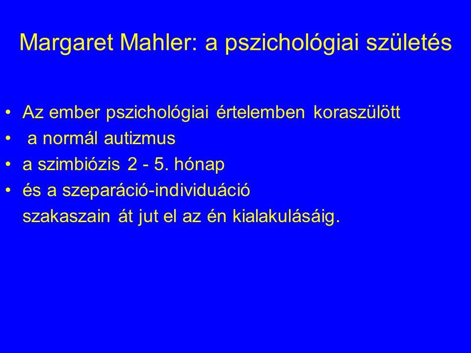 Margaret Mahler: a pszichológiai születés Az ember pszichológiai értelemben koraszülött a normál autizmus a szimbiózis 2 - 5. hónap és a szeparáció-in