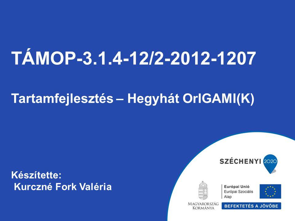 TÁMOP-3.1.4-12/2-2012-1207 Tartamfejlesztés – Hegyhát OrIGAMI(K) Készítette: Kurczné Fork Valéria