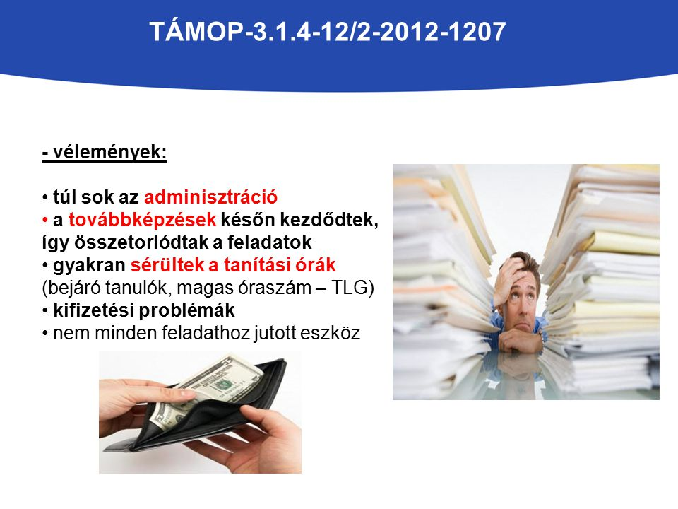 TÁMOP-3.1.4-12/2-2012-1207 - vélemények: túl sok az adminisztráció a továbbképzések későn kezdődtek, így összetorlódtak a feladatok gyakran sérültek a tanítási órák (bejáró tanulók, magas óraszám – TLG) kifizetési problémák nem minden feladathoz jutott eszköz