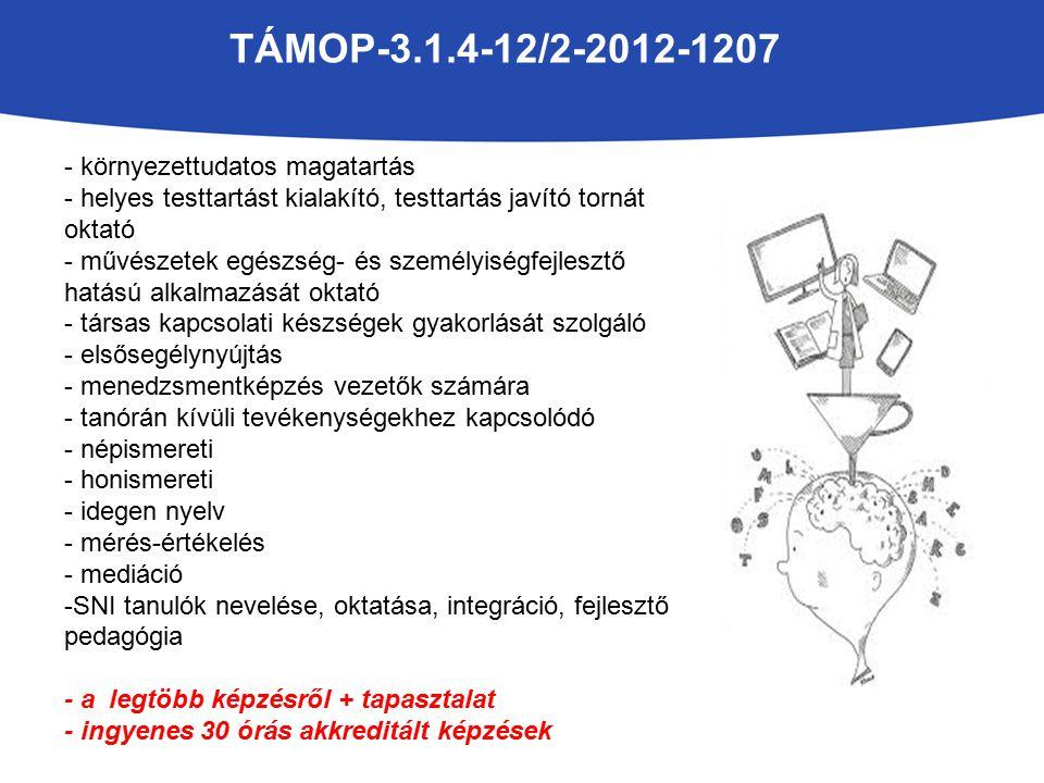 TÁMOP-3.1.4-12/2-2012-1207 - környezettudatos magatartás - helyes testtartást kialakító, testtartás javító tornát oktató - művészetek egészség- és személyiségfejlesztő hatású alkalmazását oktató - társas kapcsolati készségek gyakorlását szolgáló - elsősegélynyújtás - menedzsmentképzés vezetők számára - tanórán kívüli tevékenységekhez kapcsolódó - népismereti - honismereti - idegen nyelv - mérés-értékelés - mediáció -SNI tanulók nevelése, oktatása, integráció, fejlesztő pedagógia - a legtöbb képzésről + tapasztalat - ingyenes 30 órás akkreditált képzések